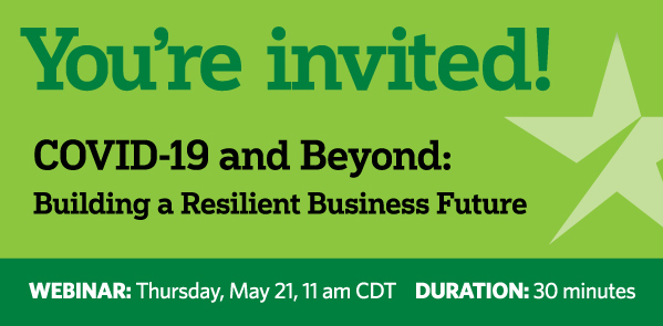 You're invited! Covid-19 and Beyond: Building a Resilient Business Future. Webinar: Thursday, May 21, 11 am CDT Duration: 30 minues