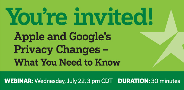 You're Invited! Apple and Google's Privacy Changes – What You Need to Know. WEBINAR: Wednesday, July 22, 3 pm CDT. DURATION: 30 minutes