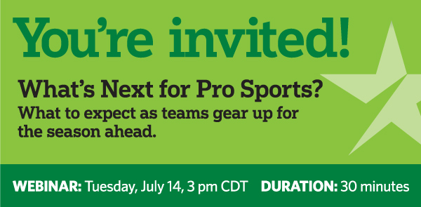 You're Invited! What's Next for Pro Sports? What to expect as teams gear up for the season ahead. WEBINAR: Tuesday, July 14, 3 pm CDT. DURATION: 30 minutes