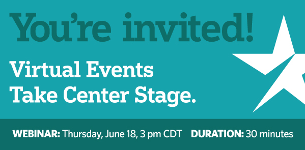 You're invited! Virtual Events Take Center Stage. Webinar: Thursday, June 18, 3pm CDT. DURATION: 30 minutes