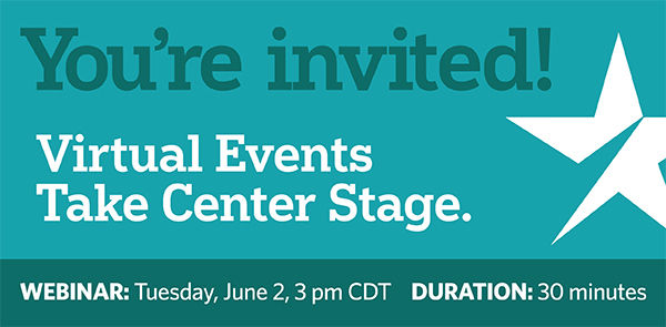 You're invited! Virtual Events Take Center Stage. Webinar: Tuesday, June 2, 3pm CDT. DURATION: 30 minutes